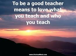 Good Teacher Quotes Unique To Be A Good Teacher Means To Love What You Teach StatusMind