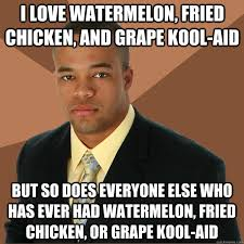 fried chicken and watermelon and kool aid. Fried Chicken Watermelon Kool Aid Meme Intended And