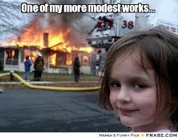 One of my more modest works...... - Disaster Girl Meme Generator ... via Relatably.com