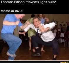 Edison Stole Light Bulb Thomas Edison Lnvents Light Bulb Moths In 1879 Ifunny