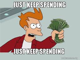 Just keep spending Just keep spending - Spend your money   Make a Meme