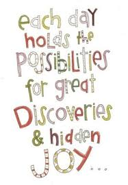 Joy Quotes Unique QUOTE Each Day Holds The Possibilities For Great Discoveries