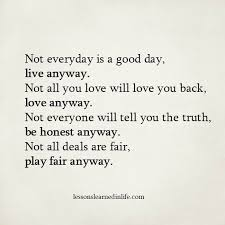 Not Everyday Is A Good Day Live Anyway Not All You Love Will Love Beauteous Love Quotes Love Anyway