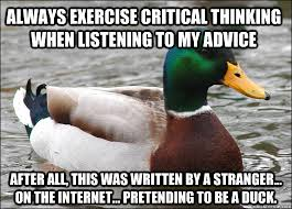 Always exercise critical thinking when listening to my advice ... via Relatably.com
