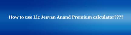 Lic New Jeevan Anand 815 Premium Chart Lic New Jeevan Anand Premium Calculator Plan No 815
