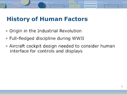 3 3 history of human factors origin in the industrial revolution full fledged discipline during wwii aircraft cockpit design needed to consider human usability engineer