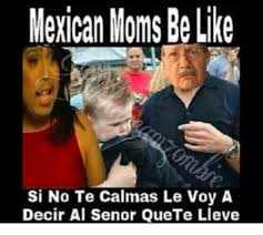 mexican people be like. Modren People Be Like Memes And Moms Mexican Moms Like Si No Te Calmas To People O