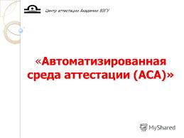 Презентация на тему Автоматизированная среда аттестации АСА  1 Автоматизированная среда аттестации АСА Центр аттестации Академии ВЭГУ