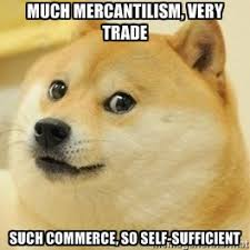 Much mercantilism, very trade such commerce, so self-sufficient ... via Relatably.com