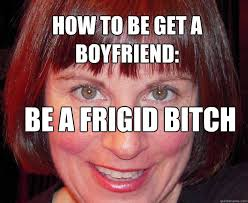 how to be get a boyfriend: be a frigid bitch - Susan walsh - quickmeme via Relatably.com