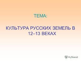 Презентация на тему ТЕМА КУЛЬТУРА РУССКИХ ЗЕМЕЛЬ В ВЕКАХ  1 ТЕМА КУЛЬТУРА РУССКИХ ЗЕМЕЛЬ В 12 13 ВЕКАХ