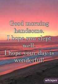 Good Morning Handsome Quotes Best Of Good Morning Handsome I Hope You Slept Well I Hope Your Day Is