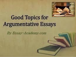 good topics for argumentative essays good topics for argumentative essays by essay academy com