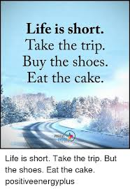 Life Is Short Take The Trip Buy The Shoes Eat The Cake Positive
