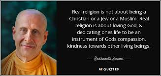 A Real Christian Quotes Best Of Radhanath Swami Quote Real Religion Is Not About Being A Christian