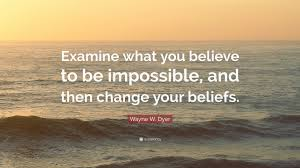 Wayne W Dyer Quote Examine What You Believe To Be Impossible And
