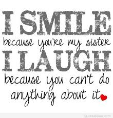 My Beautiful Sister Quotes Best Of I Smile Because You're My Sister I Laugh Because You Can't Do