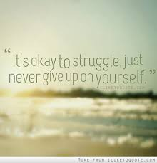 Quotes About Struggling With Yourself Best of It's Okay To Struggle Just Never Give Up On Yourself