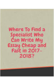 where to a specialist who can write my essay cheap and fast  where to a specialist who can write my essay cheap and fast in 2017 2018 have you ever asked yourself the question of who can write my essay for me