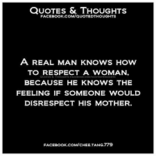 A Real Man Knows How To Respect A Woman Because He Knows The Magnificent Respect A Woman Quotes