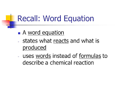 2 recall word equation a word equation states what reacts and what is produced uses words instead of formulas to describe a chemical reaction