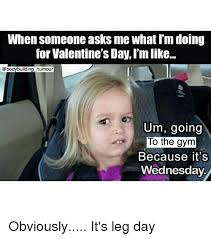 See more ideas about workout memes, workout humor, gym humor. When Someone Asks Me What I M Doing For Valentine S Day L M Like Um Going To The Gym Because It S Wednesday Obviously It S Leg Day Gym Meme On Me Me
