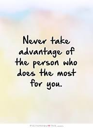 Taking Advantage Quotes Fascinating Never Take Advantage Of The Person Who Does The Most For You Taking
