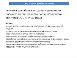 Автоматизация рабочего места разработка АРМ менеджера  Цель и задачи дипломного проекта является разработка автоматизированного рабочего места менеджера туристического агентства ООО ap express Задачи