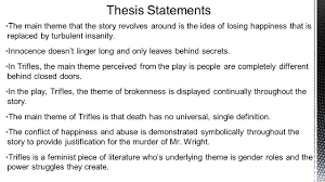 first draft thesis statements ▫some of the themes from trifles  ▫the main theme that the story revolves around is the idea of losing happiness that
