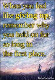 When You Feel Like Giving Up Quotes New When You Feel Like Giving Up Remember Why You Held On For So Long