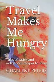 Travel Makes Me Hungry: Tales of tastes and indigenous recipes to share:  Peters, Charlene: 9798563911369: Amazon.com: Books