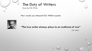 the duty of writers essay by e b white quick facts e b  the duty of writers essay by e b white how would you interpret e b white s quote