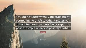 zig ziglar quote you do not determine your success by comparing zig ziglar quote you do not determine your success by comparing yourself to others