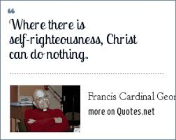 Self Righteous Christian Quotes Best Of Francis Cardinal George OMI Where There Is Selfrighteousness