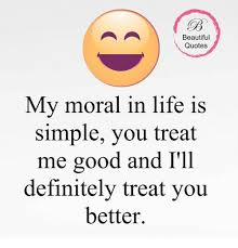 My Purpose In Life Quotes Adorable Beautiful Quotes My Moral In Life Is Simple You Treat Me Good And I