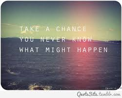 Take a chance you never know what might happen ... | best random ...