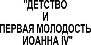 Реферат Детство и первая молодость Иоанна iv com  Лебденко Анны 8