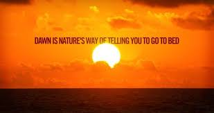 Dawn Is Natures Way Of Telling You To Go To Bed Quotes And