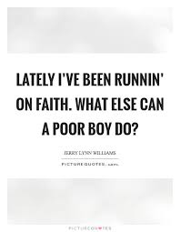 Lately I've Been Runnin' On Faith What Else Can A Poor Boy Do Delectable Poor Boy Quotes