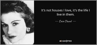 Quotes About Houses Coco Chanel quote It's not houses I love it's the life I live 9