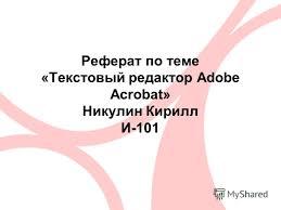 Презентация на тему Реферат по теме Текстовый редактор adobe  1 Реферат по теме Текстовый редактор adobe acrobat Никулин Кирилл И 101