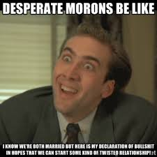 Desperate Morons be like I know we're both married but here is my ... via Relatably.com