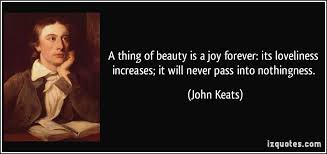 A Thing Of Beauty Is A Joy Forever Quote Best Of A Thing Of Beauty Is A Joy Forever Its Loveliness Increases It