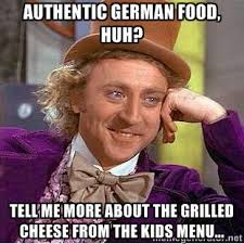 Authentic German food, huh? Tell me more about the grilled cheese ... via Relatably.com