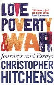 love poverty and war journeys and essays by christopher hitchens