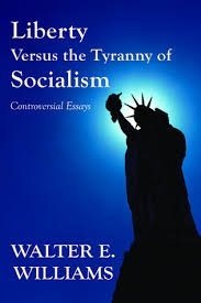 liberty versus the tyranny of socialism controversial essays by  liberty versus the tyranny of socialism controversial essays by walter e williams