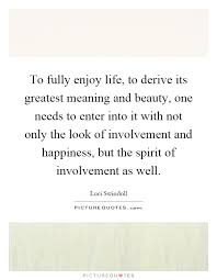 Enjoy The Beauty Of Life Quotes Best of To Fully Enjoy Life To Derive Its Greatest Meaning And Beauty