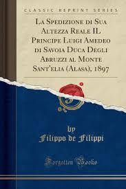 La Spedizione Di Sua Altezza Reale Il Principe Luigi Amedeo Di Savoia Duca  Degli Abruzzi Al Monte Sant'elia (Alasa), 1897 (Classic Reprint) (Italian  Edition): Filippi, Filippo De: 9781390147933: Amazon.com: Books