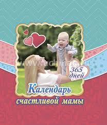 <b>Календарь счастливой</b> мамы. От рождения до года на 365 дней ...