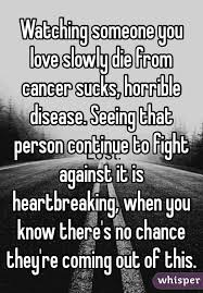 I Hate Cancer Quotes Amazing Watching Someone You Love Slowly Die From Cancer Sucks Horrible